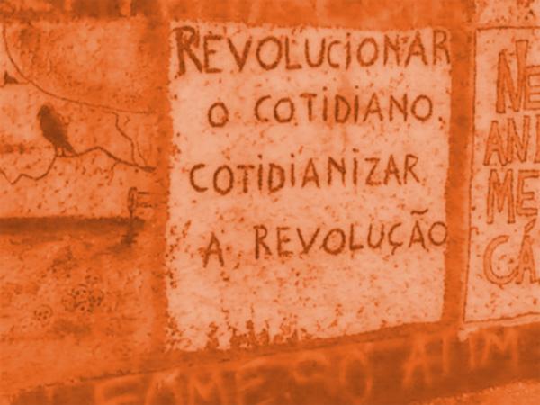 Revolucionar o cotidiano, cotidianizar a revolução